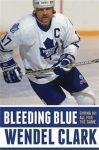 Bleeding Blue: Giving My All For The Game - Wendel Clark